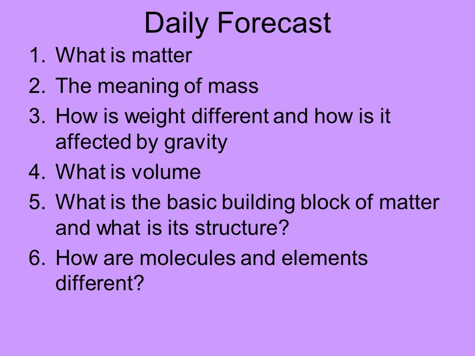 Daily Forecast 1 What is matter 2 The meaning of mass 3 How