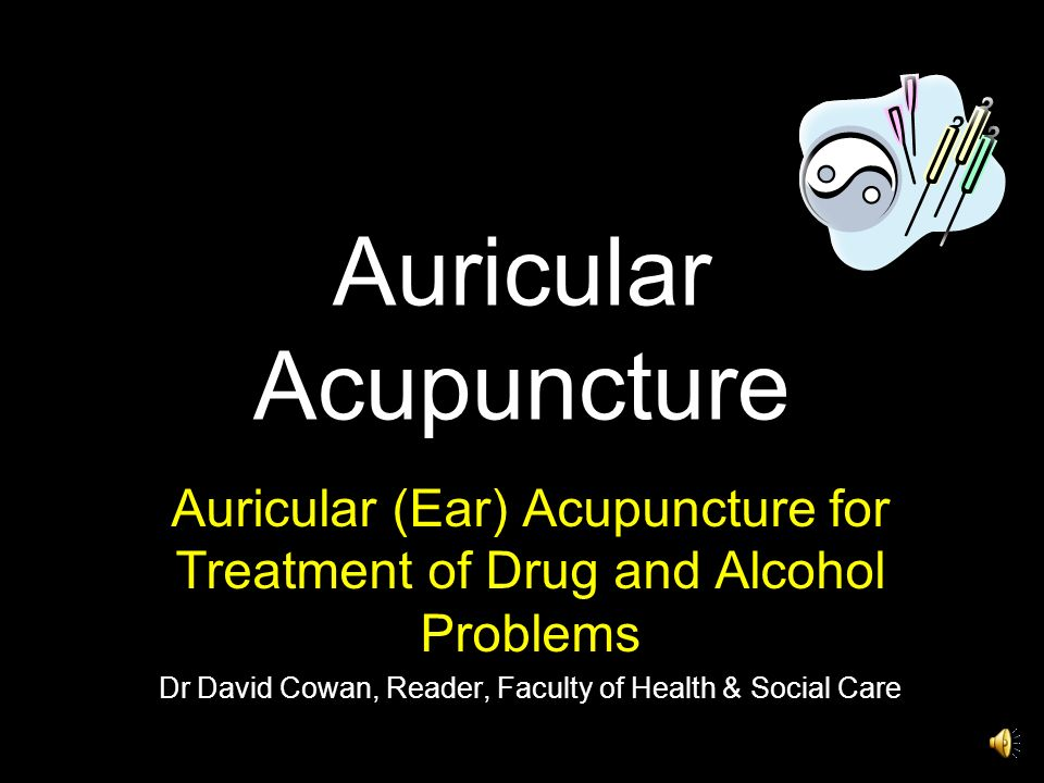 Auricular Acupuncture Auricular (Ear) Acupuncture for Treatment of Drug and Alcohol Problems Dr David Cowan, Reader, Faculty of Health & Social Care