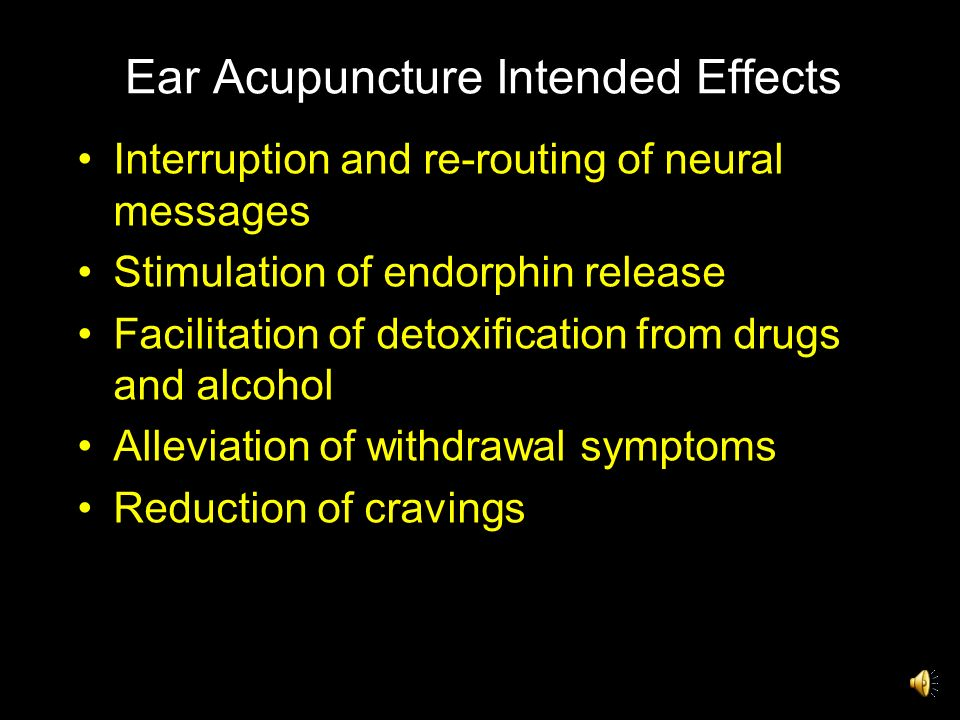 Ear Acupuncture Intended Effects Interruption and re-routing of neural messages Stimulation of endorphin release Facilitation of detoxification from drugs and alcohol Alleviation of withdrawal symptoms Reduction of cravings