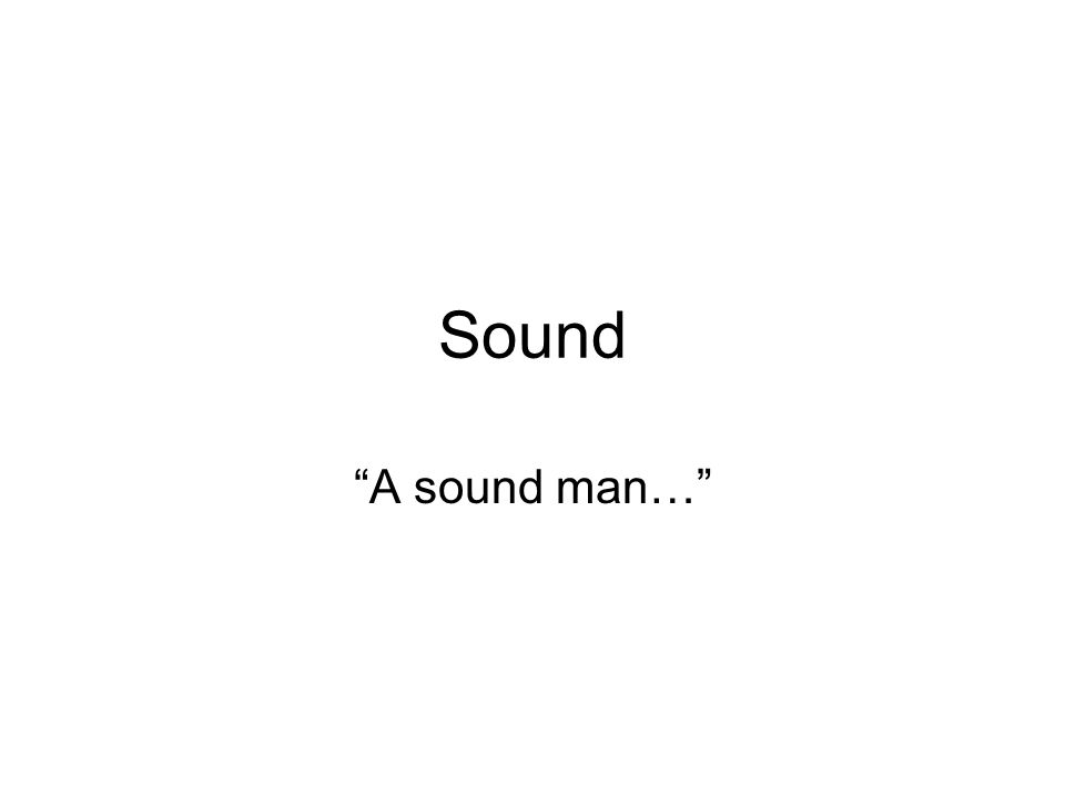 "Sound ""A sound man…""  Frequency The frequency of a sound"
