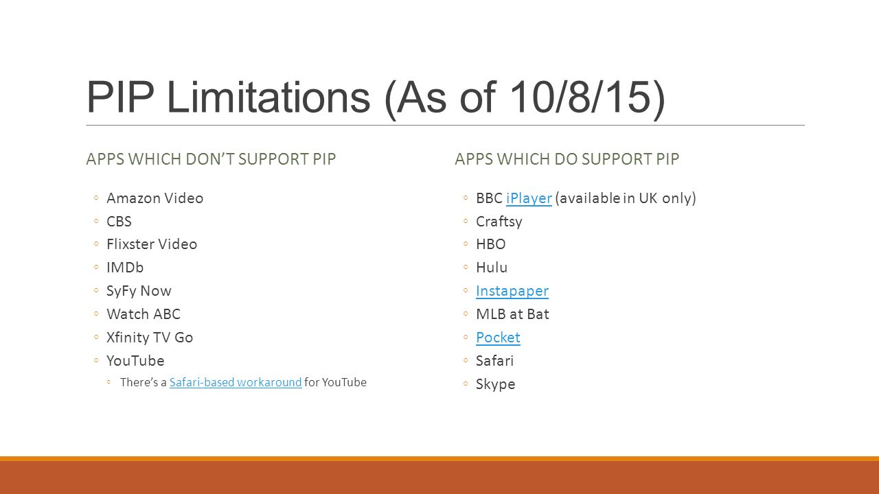 PIP Limitations (As of 10/8/15) APPS WHICH DON'T SUPPORT PIP ◦Amazon Video ◦CBS ◦Flixster Video ◦IMDb ◦SyFy Now ◦Watch ABC ◦Xfinity TV Go ◦YouTube ◦There's a Safari-based workaround for YouTubeSafari-based workaround APPS WHICH DO SUPPORT PIP ◦BBC iPlayer (available in UK only)iPlayer ◦Craftsy ◦HBO ◦Hulu ◦InstapaperInstapaper ◦MLB at Bat ◦PocketPocket ◦Safari ◦Skype