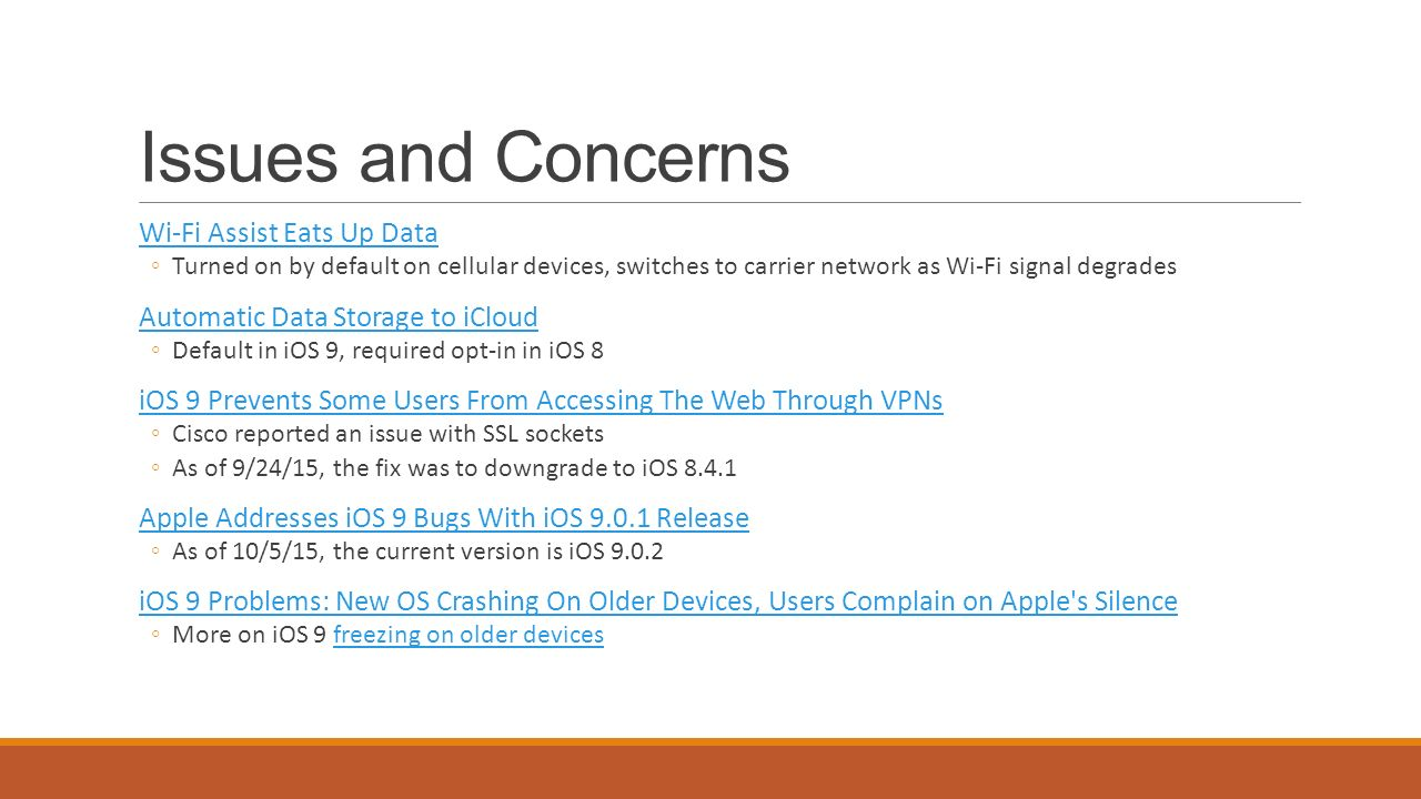 Issues and Concerns Wi-Fi Assist Eats Up Data ◦Turned on by default on cellular devices, switches to carrier network as Wi-Fi signal degrades Automatic Data Storage to iCloud ◦Default in iOS 9, required opt-in in iOS 8 iOS 9 Prevents Some Users From Accessing The Web Through VPNs ◦Cisco reported an issue with SSL sockets ◦As of 9/24/15, the fix was to downgrade to iOS Apple Addresses iOS 9 Bugs With iOS Release ◦As of 10/5/15, the current version is iOS iOS 9 Problems: New OS Crashing On Older Devices, Users Complain on Apple s Silence ◦More on iOS 9 freezing on older devicesfreezing on older devices