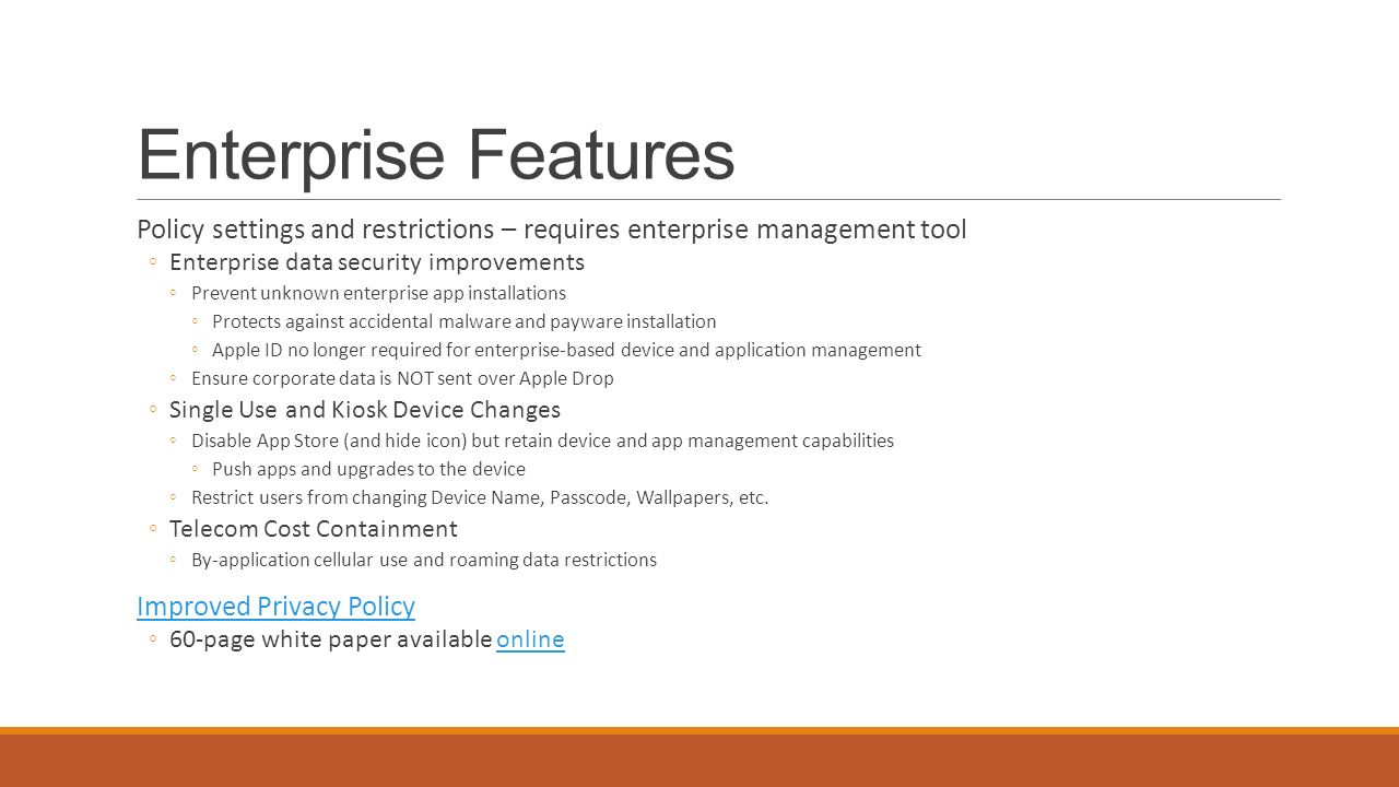 Enterprise Features Policy settings and restrictions – requires enterprise management tool ◦Enterprise data security improvements ◦Prevent unknown enterprise app installations ◦Protects against accidental malware and payware installation ◦Apple ID no longer required for enterprise-based device and application management ◦Ensure corporate data is NOT sent over Apple Drop ◦Single Use and Kiosk Device Changes ◦Disable App Store (and hide icon) but retain device and app management capabilities ◦Push apps and upgrades to the device ◦Restrict users from changing Device Name, Passcode, Wallpapers, etc.