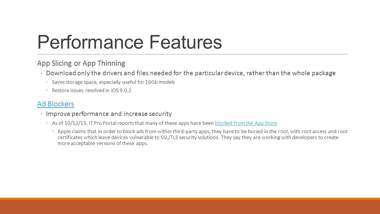 Performance Features App Slicing or App Thinning ◦Download only the drivers and files needed for the particular device, rather than the whole package ◦Saves storage space, especially useful for 16Gb models ◦Restore issues resolved in iOS Ad Blockers ◦Improve performance and increase security ◦As of 10/12/15, IT Pro Portal reports that many of these apps have been blocked from the App Storeblocked from the App Store ◦Apple claims that in order to block ads from within third-party apps, they have to be buried in the root, with root access and root certificates which leave devices vulnerable to SSL/TLS security solutions.