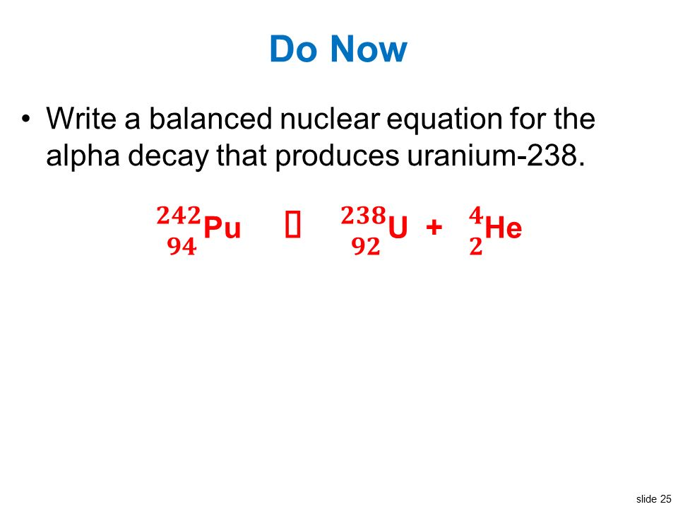 Slide 1 Do Now Write a balanced nuclear equation for the alpha ...