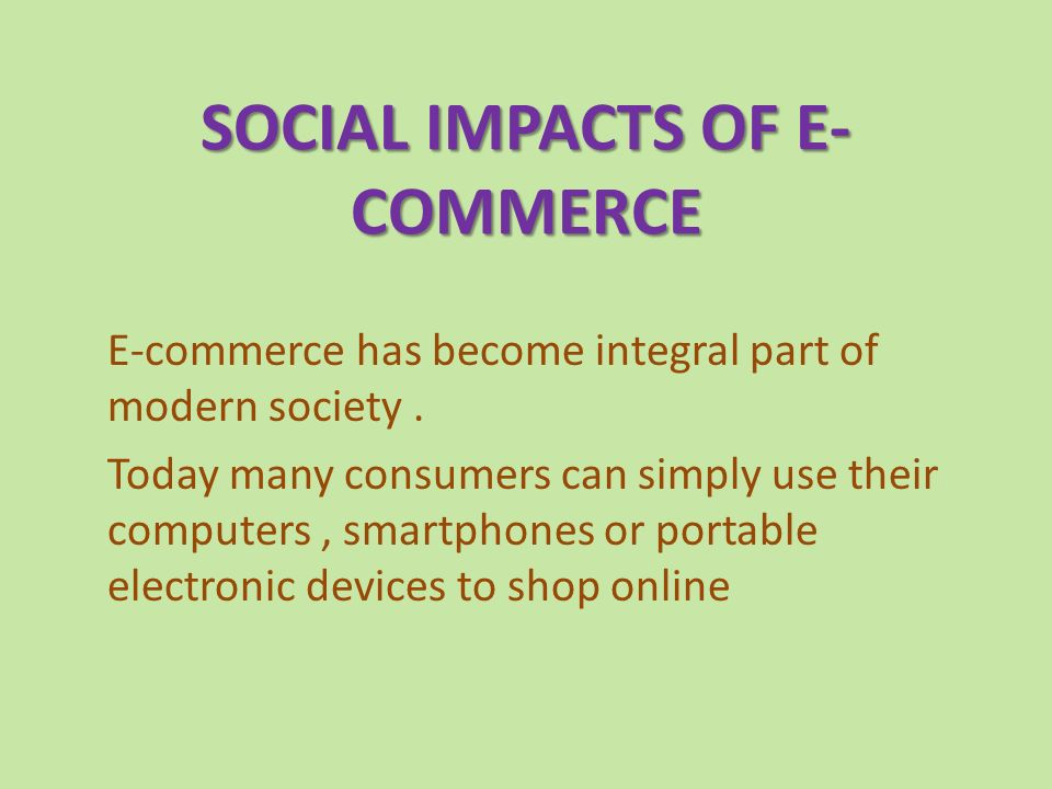 SOCIAL IMPACTS OF E- COMMERCE E-commerce has become integral part of modern society.