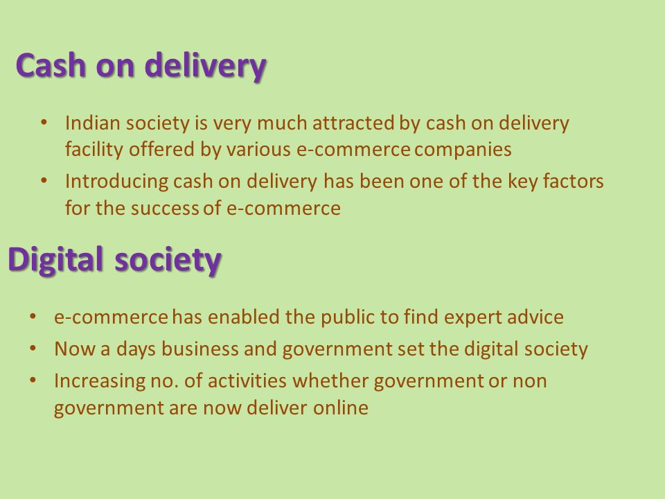 Cash on delivery Cash on delivery Indian society is very much attracted by cash on delivery facility offered by various e-commerce companies Introducing cash on delivery has been one of the key factors for the success of e-commerce Digital society e-commerce has enabled the public to find expert advice Now a days business and government set the digital society Increasing no.