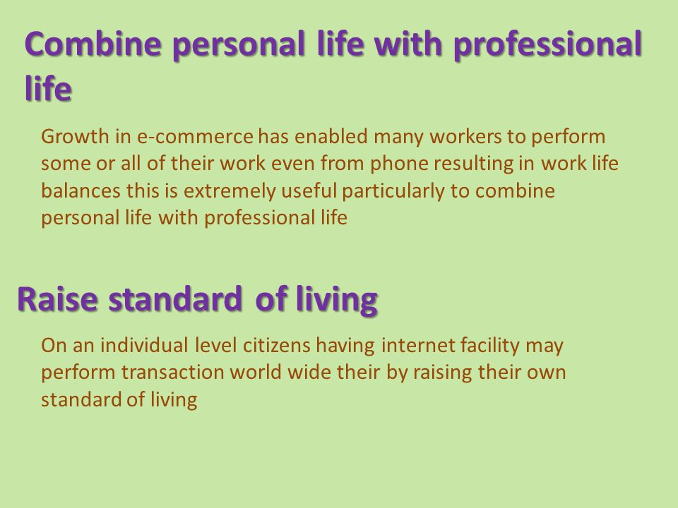 Combine personal life with professional life Growth in e-commerce has enabled many workers to perform some or all of their work even from phone resulting in work life balances this is extremely useful particularly to combine personal life with professional life Raise standard of living Raise standard of living On an individual level citizens having internet facility may perform transaction world wide their by raising their own standard of living