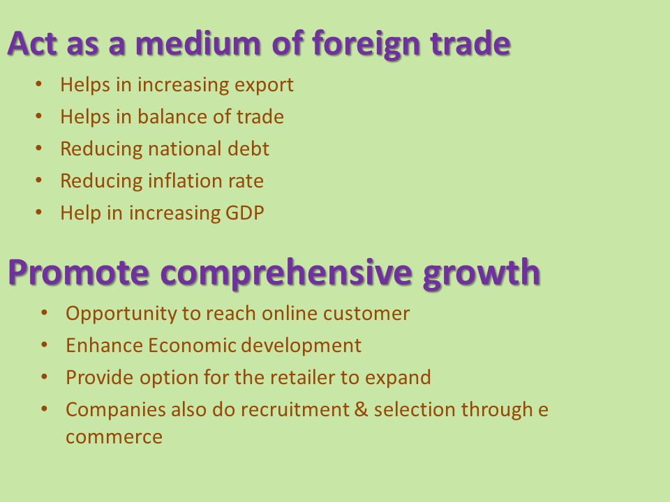 Act as a medium of foreign trade Helps in increasing export Helps in balance of trade Reducing national debt Reducing inflation rate Help in increasing GDP Promote comprehensive growth Opportunity to reach online customer Enhance Economic development Provide option for the retailer to expand Companies also do recruitment & selection through e commerce