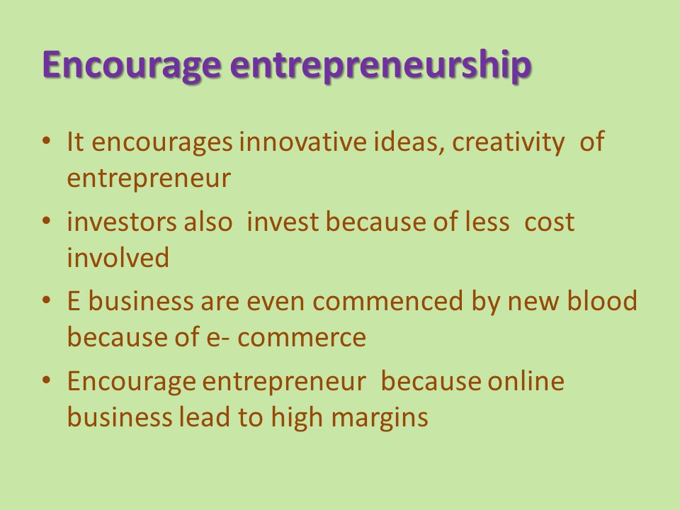 Encourage entrepreneurship It encourages innovative ideas, creativity of entrepreneur investors also invest because of less cost involved E business are even commenced by new blood because of e- commerce Encourage entrepreneur because online business lead to high margins