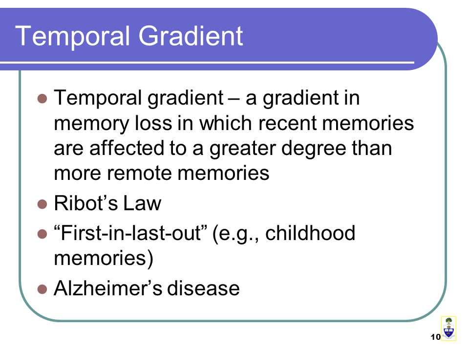 10 Temporal Gradient Temporal gradient – a gradient in memory loss in which recent memories are affected to a greater degree than more remote memories Ribot's Law First-in-last-out (e.g., childhood memories) Alzheimer's disease