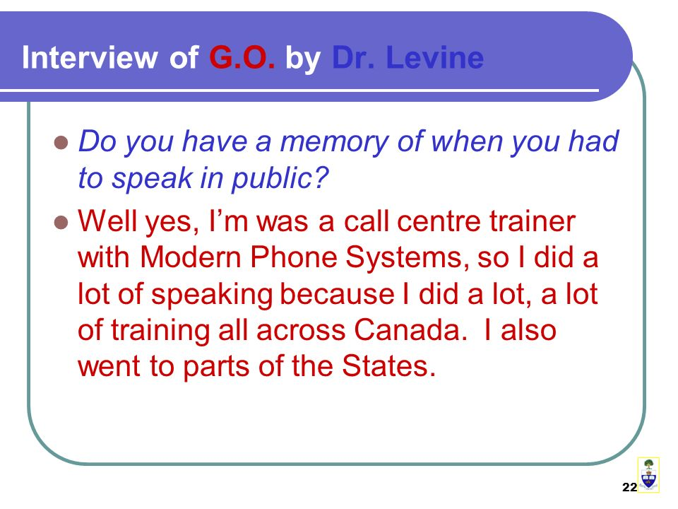 22 Interview of G.O. by Dr. Levine Do you have a memory of when you had to speak in public.