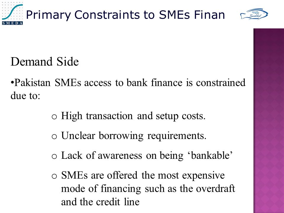 Demand Side Pakistan SMEs access to bank finance is constrained due to: o High transaction and setup costs.
