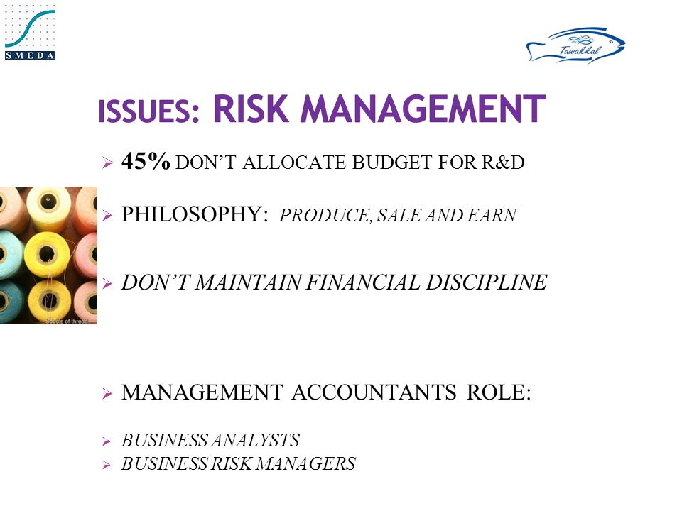  45% DON'T ALLOCATE BUDGET FOR R&D  PHILOSOPHY: PRODUCE, SALE AND EARN  DON'T MAINTAIN FINANCIAL DISCIPLINE  MANAGEMENT ACCOUNTANTS ROLE:  BUSINESS ANALYSTS  BUSINESS RISK MANAGERS