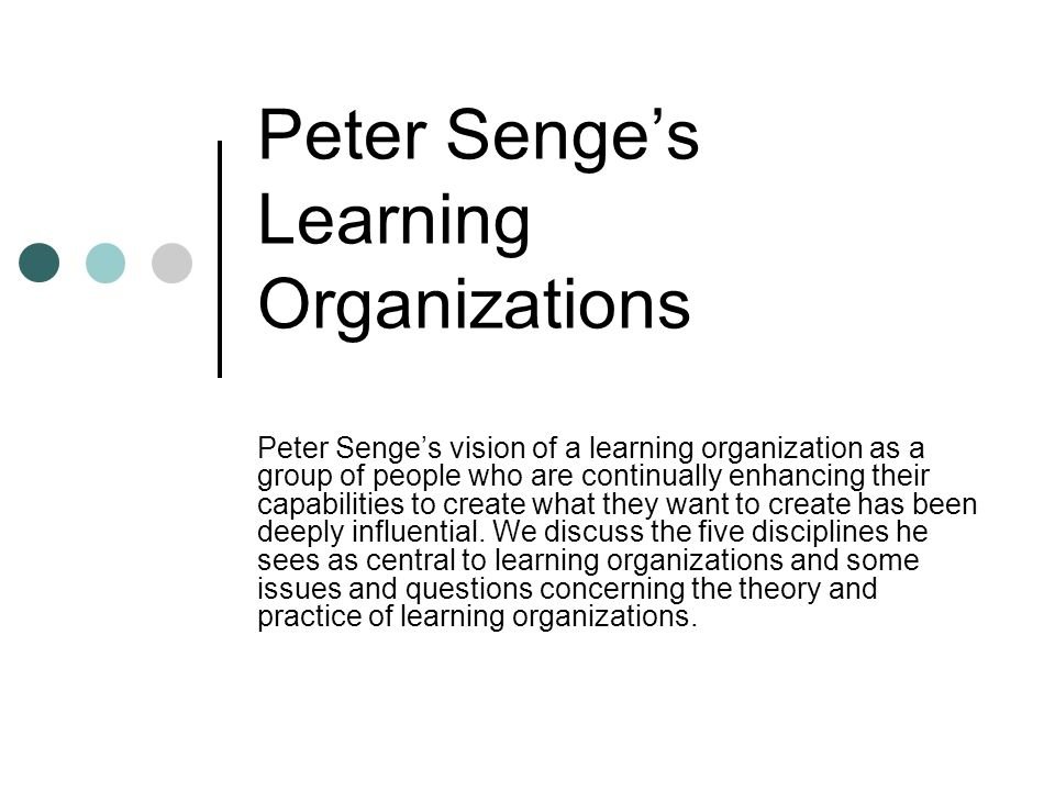 an analysis of peter senge definition of learning organizations Senge's mental models are one of five disciplines, based around a holistic systems theory, that make up a core set of skills that are important for guiding organizations (senge et al, 1990) these are.