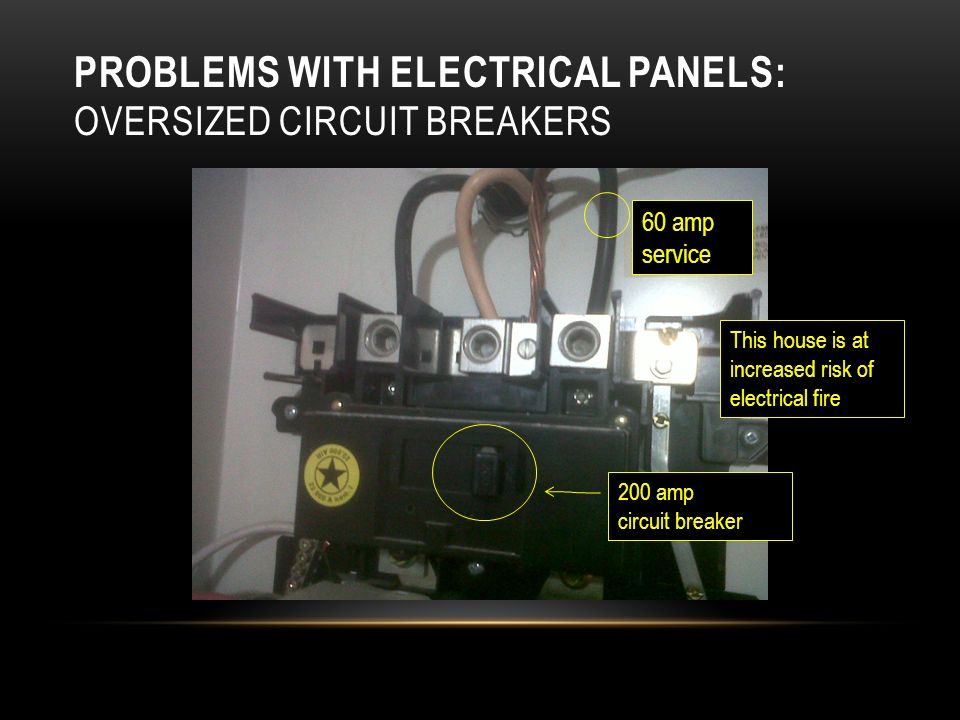 PROBLEMS WITH ELECTRICAL PANELS: OVERSIZED CIRCUIT BREAKERS 200 amp circuit breaker 60 amp service This house is at increased risk of electrical fire