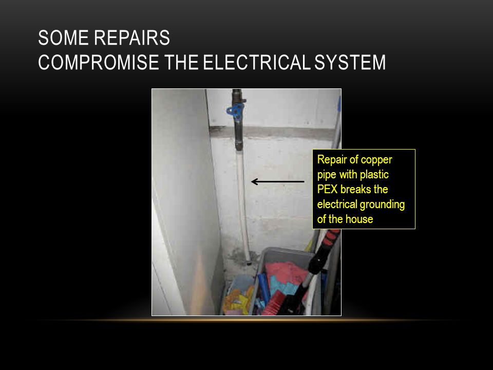 SOME REPAIRS COMPROMISE THE ELECTRICAL SYSTEM Repair of copper pipe with plastic PEX breaks the electrical grounding of the house