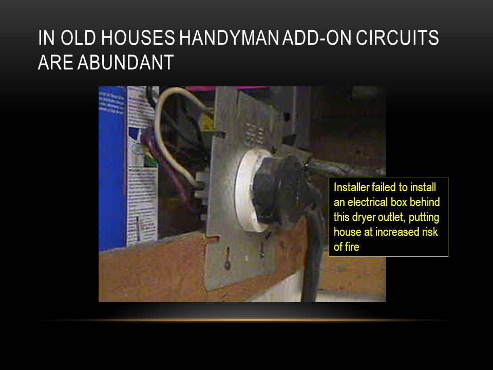 IN OLD HOUSES HANDYMAN ADD-ON CIRCUITS ARE ABUNDANT Installer failed to install an electrical box behind this dryer outlet, putting house at increased risk of fire