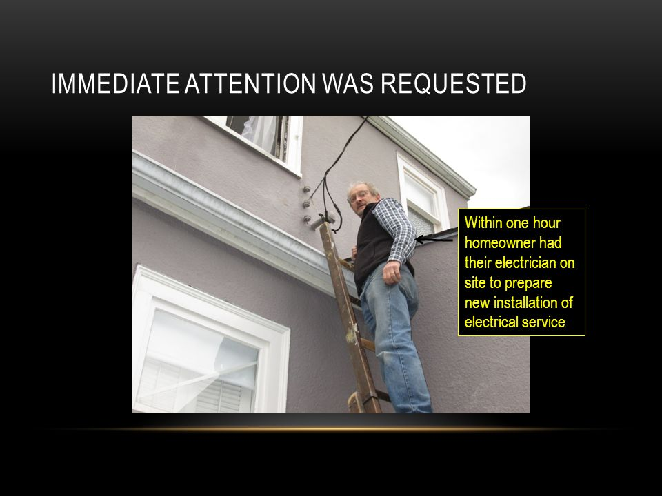 IMMEDIATE ATTENTION WAS REQUESTED Within one hour homeowner had their electrician on site to prepare new installation of electrical service