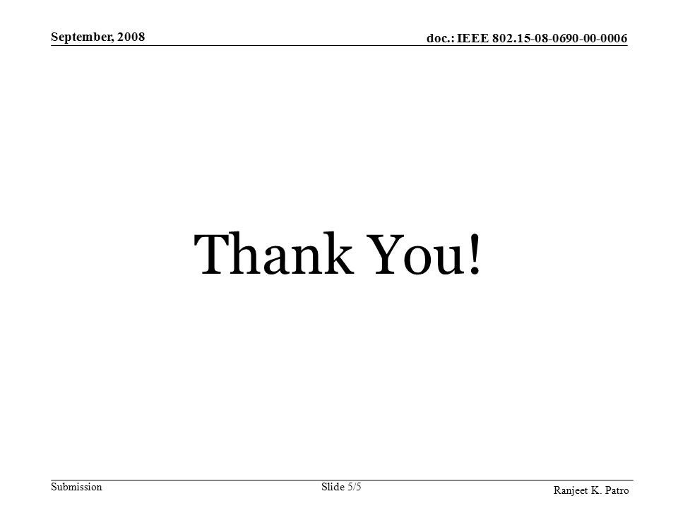 doc.: IEEE Submission September, 2008 Ranjeet K. Patro Slide 5/5 Thank You!