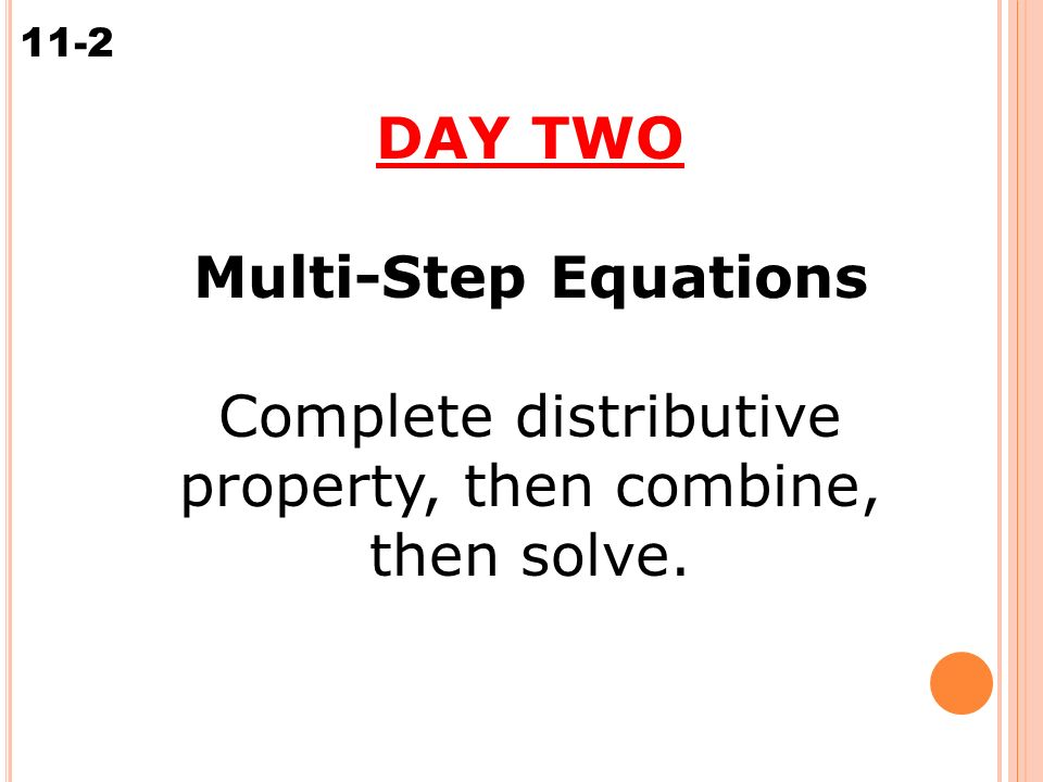 Solving Multi-Step Equations 11-2 DAY TWO Multi-Step Equations Complete distributive property, then combine, then solve.