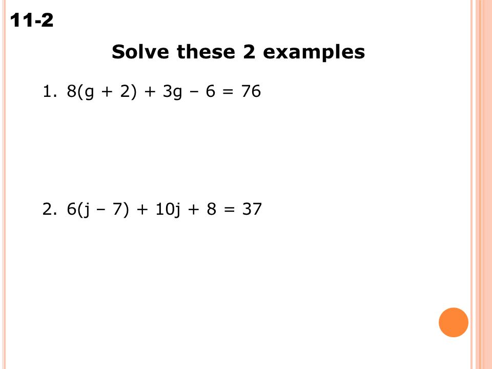 Solving Multi-Step Equations 11-2 Solve these 2 examples 1.8(g + 2) + 3g – 6 = (j – 7) + 10j + 8 = 37