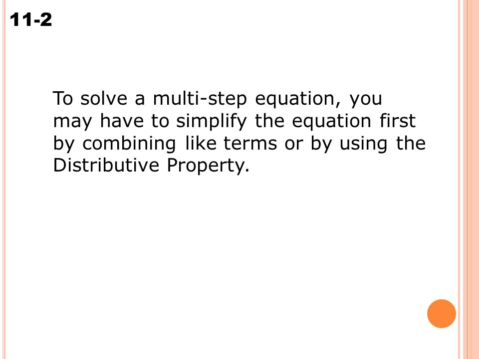 Solving Multi-Step Equations 11-2 To solve a multi-step equation, you may have to simplify the equation first by combining like terms or by using the Distributive Property.