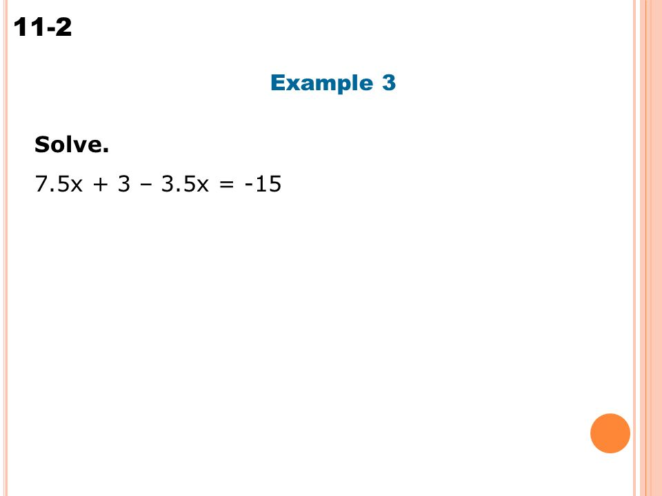 Solving Multi-Step Equations 11-2 Example 3 Solve. 7.5x + 3 – 3.5x = -15