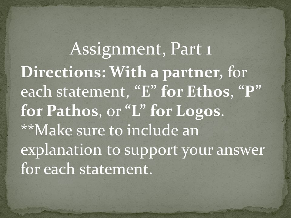Directions: With a partner, for each statement, E for Ethos, P for Pathos, or L for Logos.