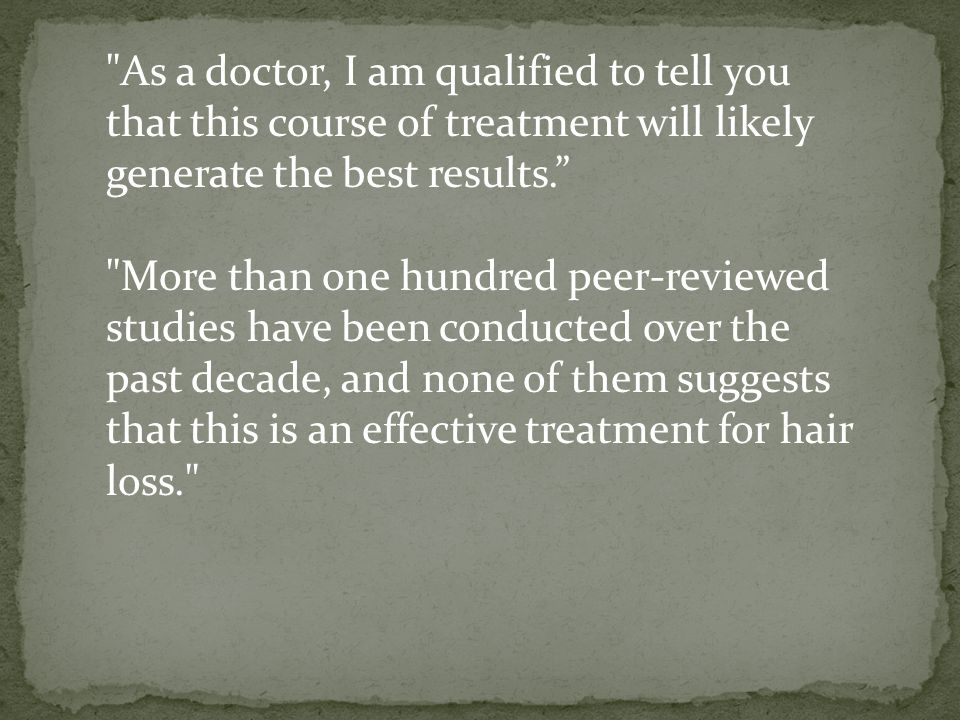 As a doctor, I am qualified to tell you that this course of treatment will likely generate the best results. More than one hundred peer-reviewed studies have been conducted over the past decade, and none of them suggests that this is an effective treatment for hair loss.