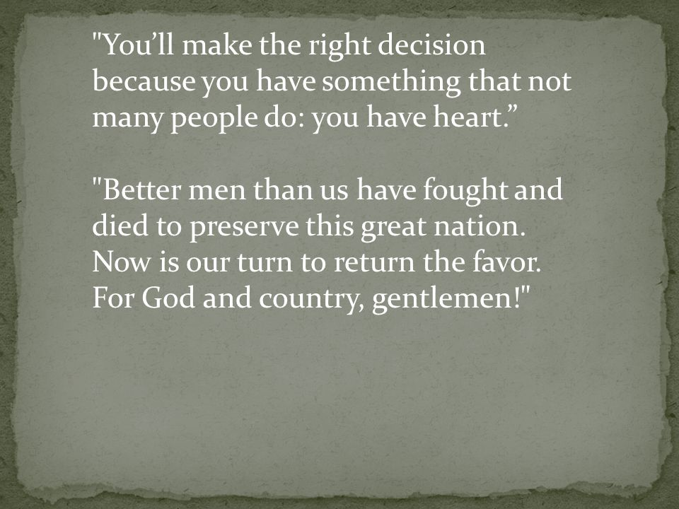 You'll make the right decision because you have something that not many people do: you have heart. Better men than us have fought and died to preserve this great nation.