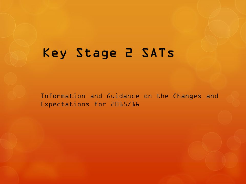 Key Stage 2 SATs Information and Guidance on the Changes and Expectations for 2015/16