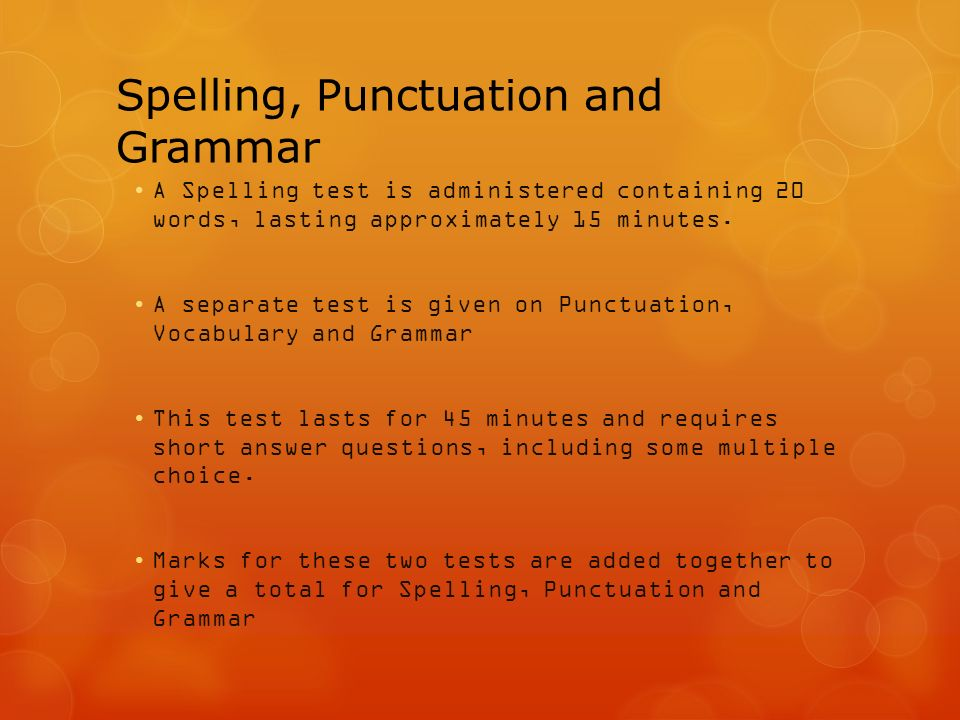 Spelling, Punctuation and Grammar A Spelling test is administered containing 20 words, lasting approximately 15 minutes.