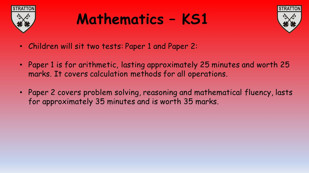 Mathematics – KS1 Children will sit two tests: Paper 1 and Paper 2: Paper 1 is for arithmetic, lasting approximately 25 minutes and worth 25 marks.
