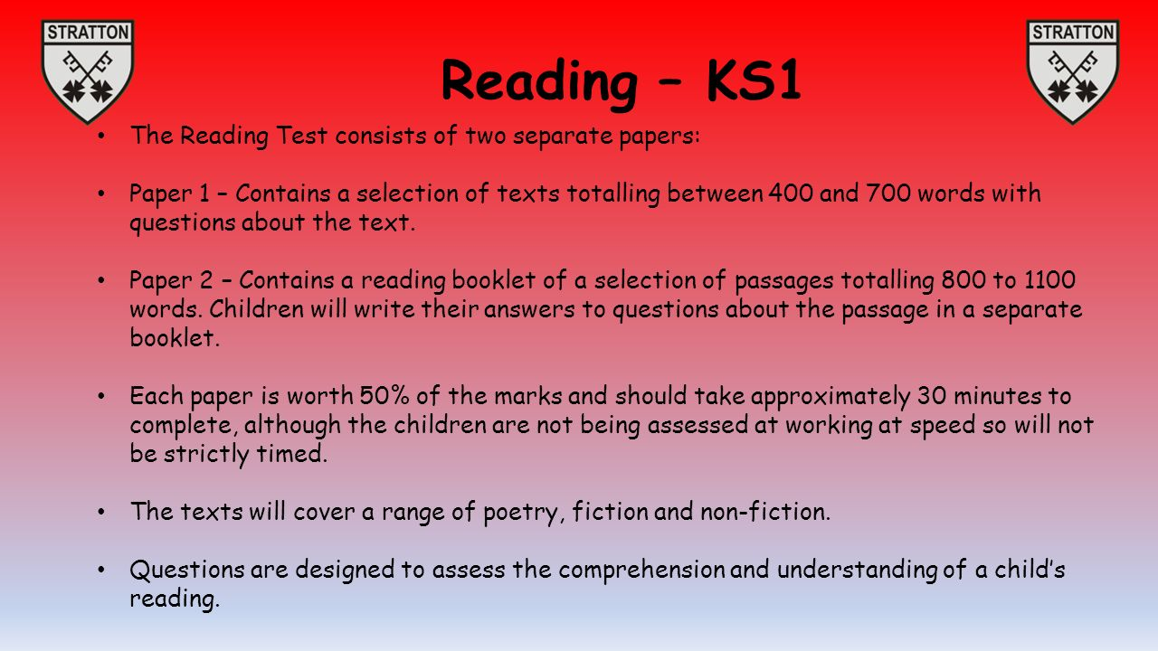 Reading – KS1 The Reading Test consists of two separate papers: Paper 1 – Contains a selection of texts totalling between 400 and 700 words with questions about the text.