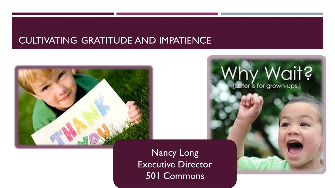 CULTIVATING GRATITUDE AND IMPATIENCE Nancy Long Executive Director 501 Commons