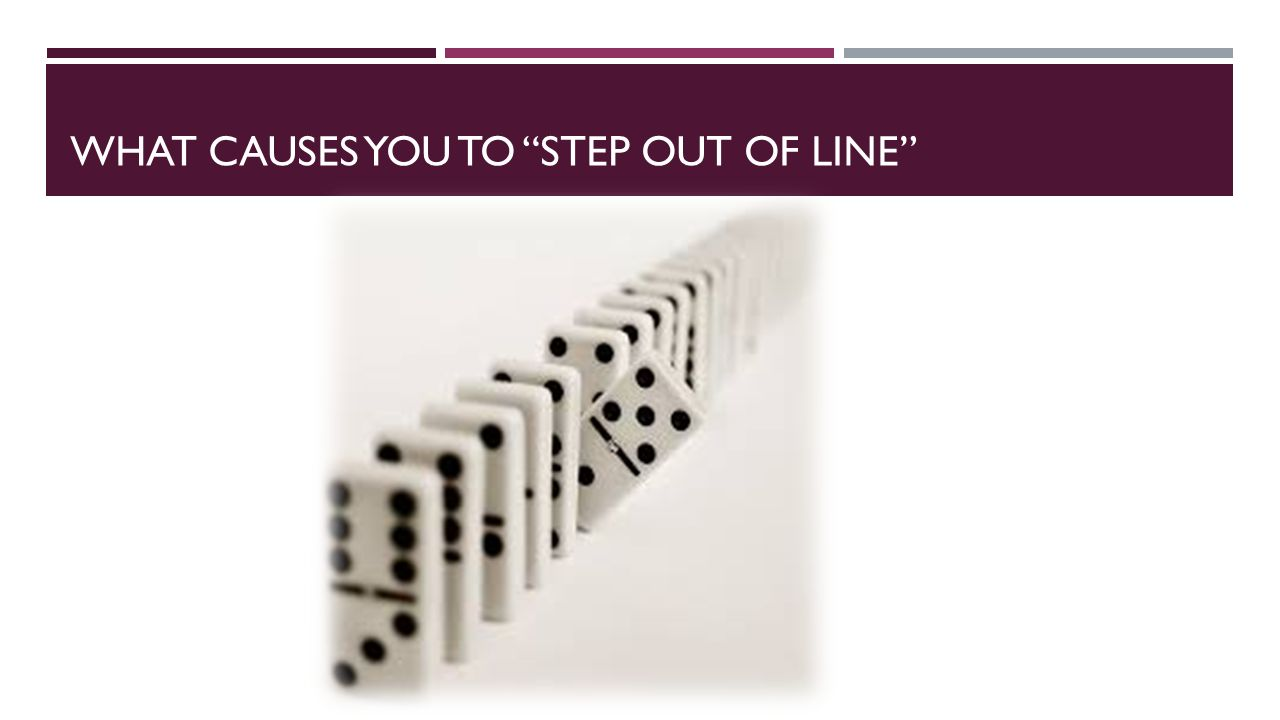 WHAT CAUSES YOU TO STEP OUT OF LINE