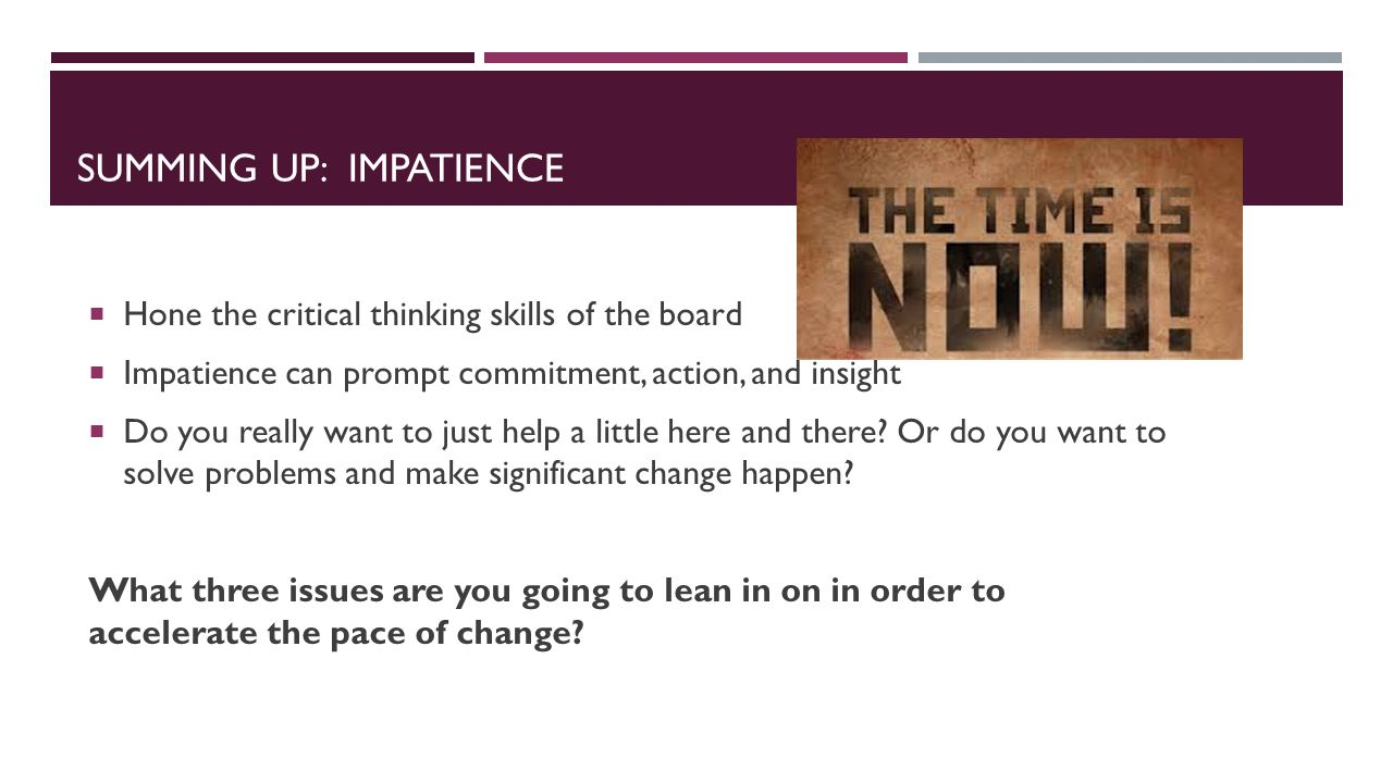 SUMMING UP: IMPATIENCE  Hone the critical thinking skills of the board  Impatience can prompt commitment, action, and insight  Do you really want to just help a little here and there.