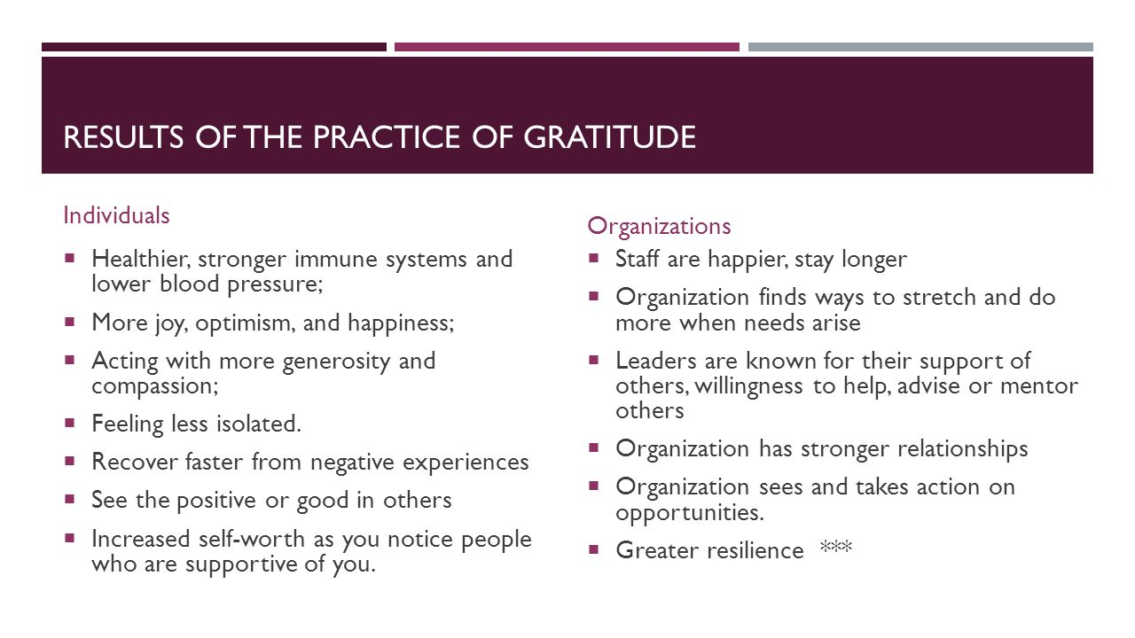 RESULTS OF THE PRACTICE OF GRATITUDE Individuals  Healthier, stronger immune systems and lower blood pressure;  More joy, optimism, and happiness;  Acting with more generosity and compassion;  Feeling less isolated.