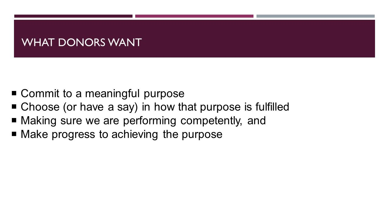 WHAT DONORS WANT  Commit to a meaningful purpose  Choose (or have a say) in how that purpose is fulfilled  Making sure we are performing competently, and  Make progress to achieving the purpose