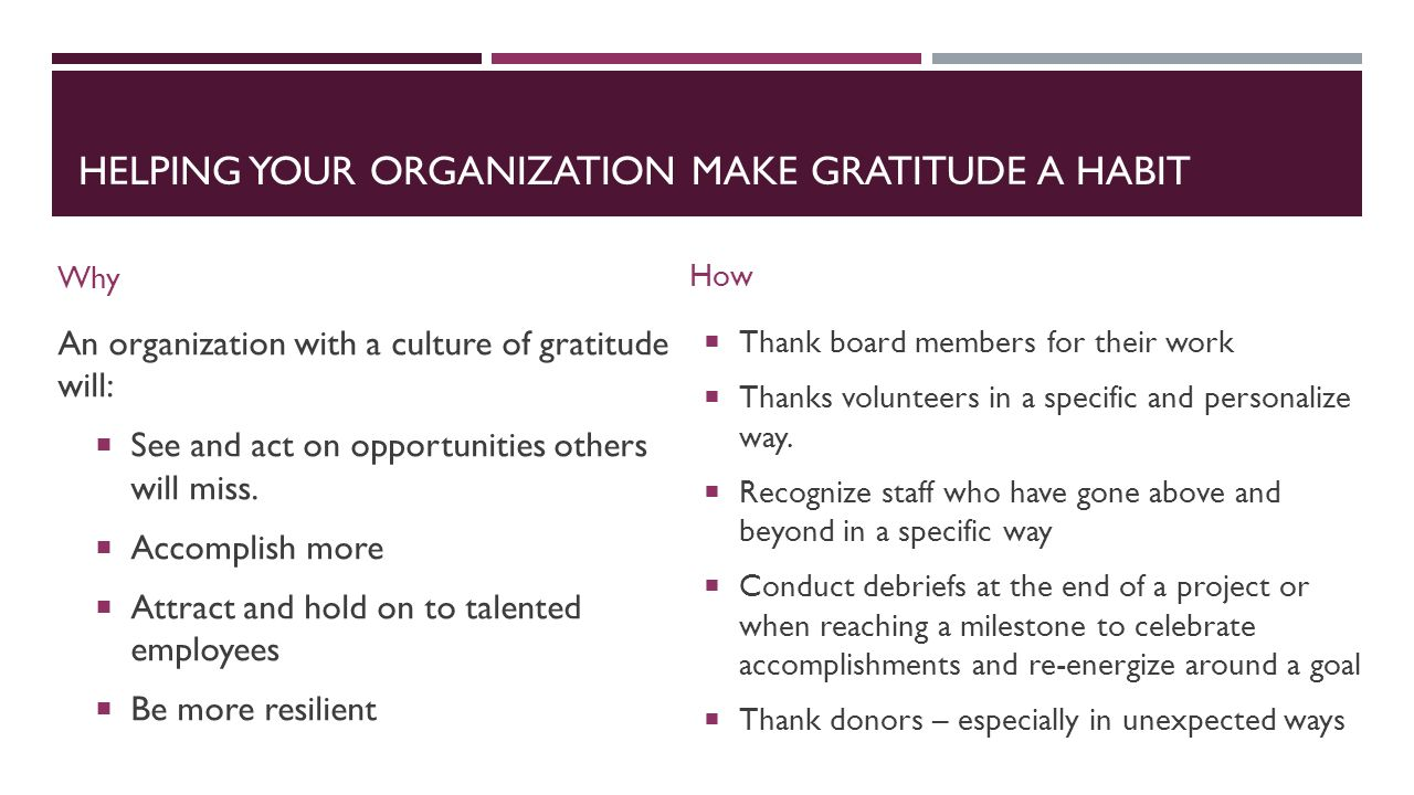 HELPING YOUR ORGANIZATION MAKE GRATITUDE A HABIT Why An organization with a culture of gratitude will:  See and act on opportunities others will miss.