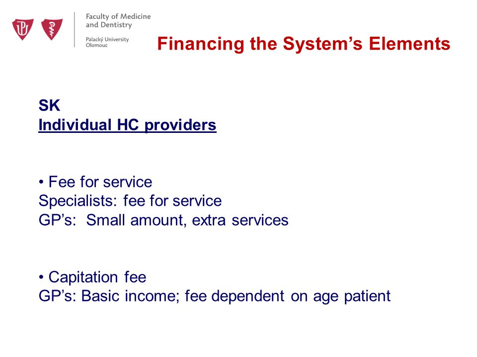 Financing the System's Elements SK Individual HC providers Fee for service Specialists: fee for service GP's:Small amount, extra services Capitation fee GP's: Basic income; fee dependent on age patient