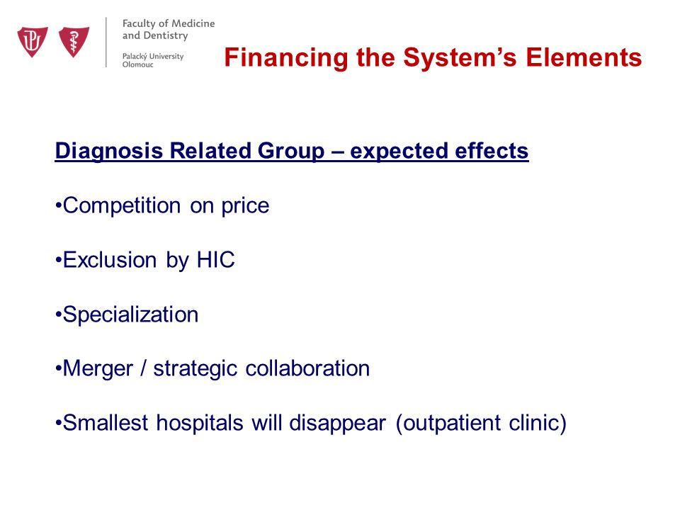 Financing the System's Elements Diagnosis Related Group – expected effects Competition on price Exclusion by HIC Specialization Merger / strategic collaboration Smallest hospitals will disappear (outpatient clinic)