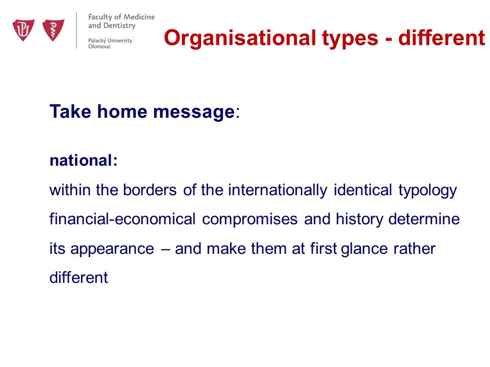 Organisational types - different Take home message: national: within the borders of the internationally identical typology financial-economical compromises and history determine its appearance – and make them at first glance rather different