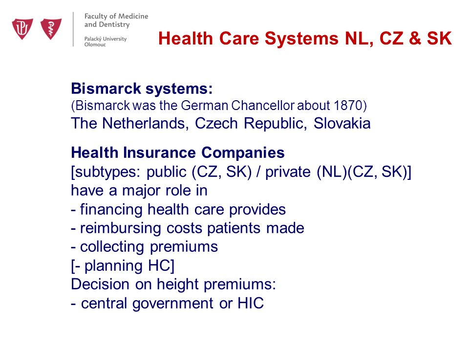 Health Care Systems NL, CZ & SK Bismarck systems: (Bismarck was the German Chancellor about 1870) The Netherlands, Czech Republic, Slovakia Health Insurance Companies [subtypes: public (CZ, SK) / private (NL)(CZ, SK)] have a major role in - financing health care provides - reimbursing costs patients made - collecting premiums [- planning HC] Decision on height premiums: - central government or HIC