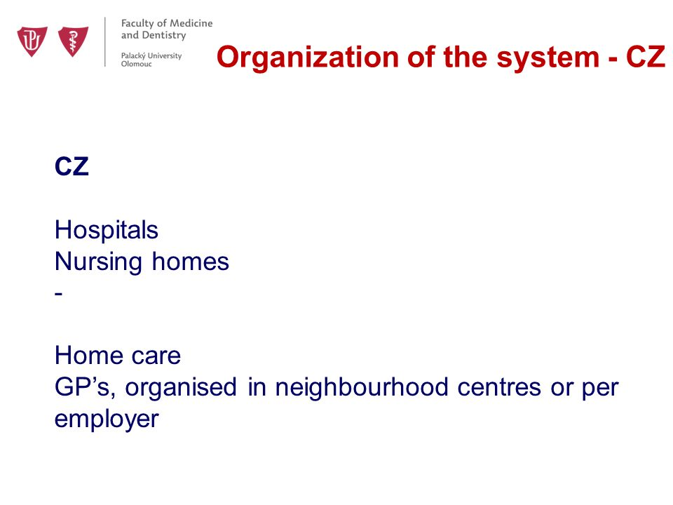 Organization of the system - CZ CZ Hospitals Nursing homes - Home care GP's, organised in neighbourhood centres or per employer