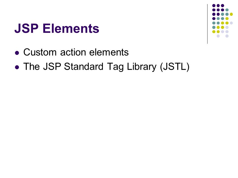 JSP Elements Custom action elements The JSP Standard Tag Library (JSTL)