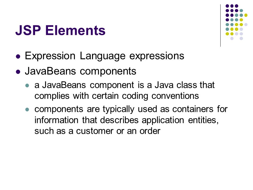 JSP Elements Expression Language expressions JavaBeans components a JavaBeans component is a Java class that complies with certain coding conventions components are typically used as containers for information that describes application entities, such as a customer or an order