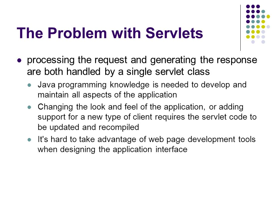 The Problem with Servlets processing the request and generating the response are both handled by a single servlet class Java programming knowledge is needed to develop and maintain all aspects of the application Changing the look and feel of the application, or adding support for a new type of client requires the servlet code to be updated and recompiled It s hard to take advantage of web page development tools when designing the application interface