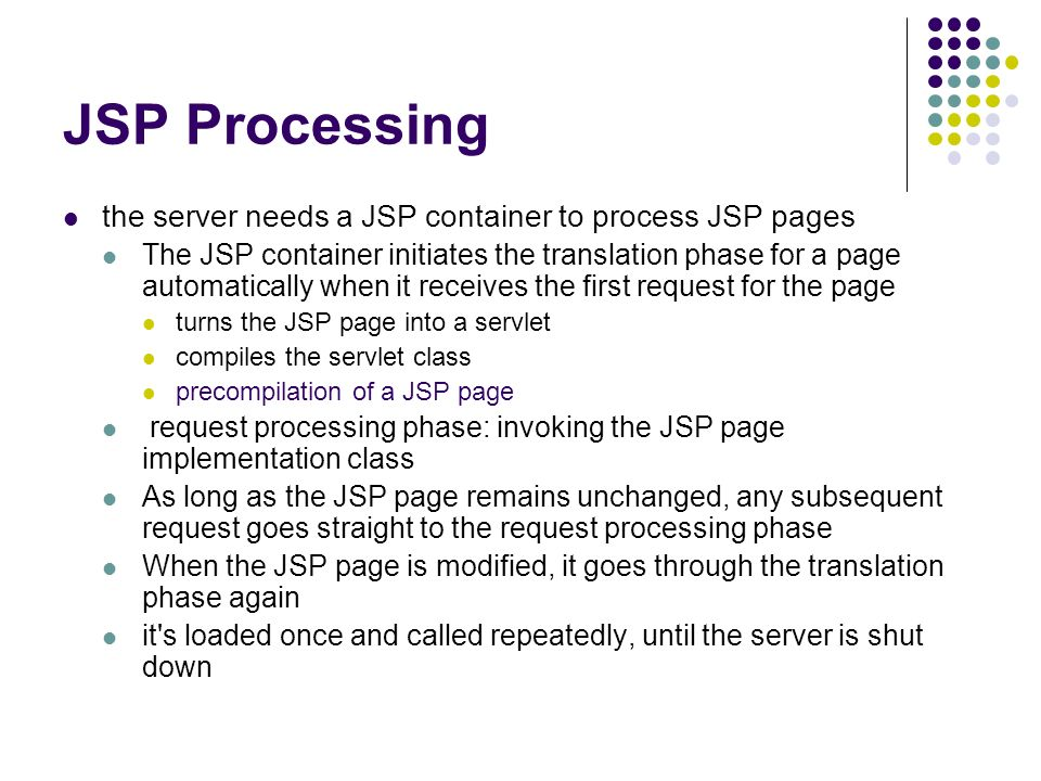 JSP Processing the server needs a JSP container to process JSP pages The JSP container initiates the translation phase for a page automatically when it receives the first request for the page turns the JSP page into a servlet compiles the servlet class precompilation of a JSP page request processing phase: invoking the JSP page implementation class As long as the JSP page remains unchanged, any subsequent request goes straight to the request processing phase When the JSP page is modified, it goes through the translation phase again it s loaded once and called repeatedly, until the server is shut down